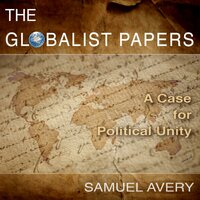 The Globalist Papers: A Case for Political Unity - Samuel Avery