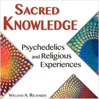 Sacred Knowledge: Psychedelics and Religious Experiences - William A. Richards