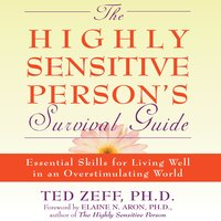 The Highly Sensitive Person's Survival Guide: Essential Skills for Living Well in an Overstimulating World - Ted Zeff