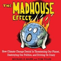 The Madhouse Effect: How Climate Change Denial is Threatening Our Planet, Destroying Our Politics, and Driving Us Crazy - Michael E. Mann, Tom Toles