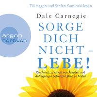 Sorge dich nicht - lebe! - Die Kunst, zu einem von Ängsten und Aufregungen befreiten Leben zu finden - Dale Carnegie