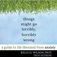 Things Might Go Terribly, Horribly Wrong: A Guide to Life Liberated from Anxiety - Kelly G. Wilson, Toy DuFrene