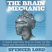 The Brain Mechanic: A Quick and Easy Way to Tune Up the Mind and Maximize Emotional Health - Spencer Lord
