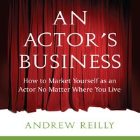 An Actor's Business: How to Market Yourself as an Actor No Matter Where You Live - Andrew Reilly