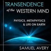 Transcendence of the Western Mind: Physics, Metaphysics and Life on Earth - Samuel Avery