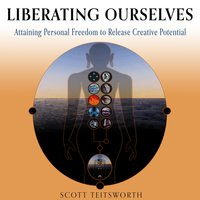 Liberating Ourselves: Attaining Personal Freedom to Release Creative Potential - Scott Teitsworth