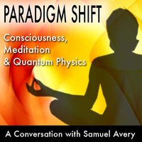 Paradigm Shift: Consciousness, Meditation and Quantum Physics - Samuel Avery