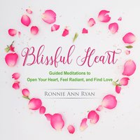 Blissful Heart: Guided Meditations to Open Your Heart, Feel Radiant, and Find Love - Ronnie Ann Ryan