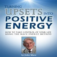 Turning Upsets Into Positive Energy: How to Take Control of Your Life Using the Mace Energy Method - John Mace