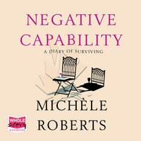 Negative Capability: A Diary of Surviving - Michele Roberts