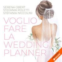 Voglio fare la wedding-planner - Serena Obert, Stefania Niccolini, Stefania Poletti