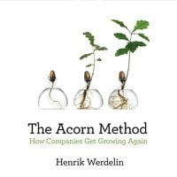 The Acorn Method: How Companies Get Growing Again - Henrik Werdelin
