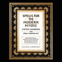 Spells for the Modern Mystic: A Ritual Guidebook and Spell-Casting Kit - Brandon Knight, Kelley Knight