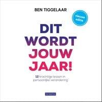 Dit wordt jouw jaar!: 12 krachtige lessen in persoonlijke verandering - Ben Tiggelaar