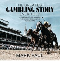 The Greatest Gambling Story Ever Told: A True Tale of Three Gamblers, The Kentucky Derby, and The Mexican Cartel - Mark Paul