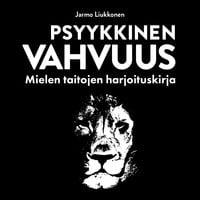 Psyykkinen vahvuus: Mielen taitojen harjoituskirja - Jarmo Liukkonen