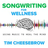 Songwriting for Wellness: Using Music to Heal the Mind - Tim Cheesebrow