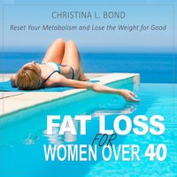 Fat Loss for Women Over 40: How to Reset Your Metabolism and Lose the Weight for Good - Christina L. Bond