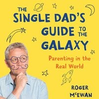 The Single Dad's Guide to the Galaxy: Parenting in the Real World - Roger McEwan