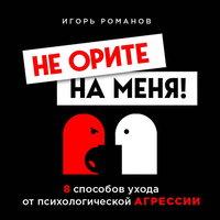 Не орите на меня! 8 способов ухода от психологической агрессии - Игорь Романов