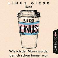 Ich bin Linus - Wie ich der Mann wurde, der ich schon immer war - Linus Giese