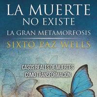 La muerte no existe. La gran metamorfosis - Sixto Paz Wells
