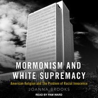Mormonism and White Supremacy: American Religion and The Problem of Racial Innocence - Joanna Brooks