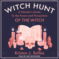 Witch Hunt: A Traveler's Guide to the Power and Persecution of the Witch - Kristen J. Sollee