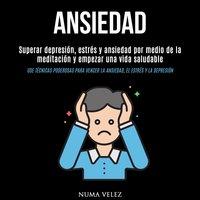 Ansiedad: Superar depresión, estrés y ansiedad por medio de la meditación y empezar una vida saludable (Use técnicas poderosas para vencer la ansiedad, el estrés y la depresión) - Numa Velez