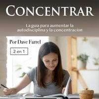 Concentrar: La guía para aumentar la autodisciplina y la concentración - Dave Farrel