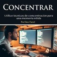 Concentrar. Utilice técnicas de concentración para una memoria nítida - Dave Farrel