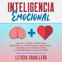 Inteligencia Emocional: Una guía paso a paso para mejorar su coeficiente emocional, controlar sus emociones y comprender sus relaciones - Leticia Caballero