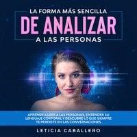 La forma más sencilla de analizar a las personas: Aprende a leer a las personas, entender su lenguaje corporal y descubre lo que siempre te perdiste en las conversaciones - Leticia Caballero