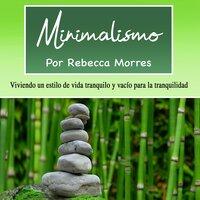 Minimalismo. Viviendo un estilo de vida tranquilo - Rebecca Morres