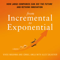 From Incremental to Exponential: How Large Companies Can See the Future and Rethink Innovation - Vivek Wadhwa, Alex Salkever, Ismail Amla