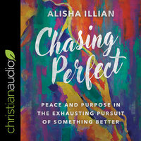 Chasing Perfect: Peace and Purpose in the Exhausting Pursuit of Something Better - Alisha Illian
