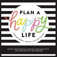 Plan a Happy Life™: Define Your Passion, Nurture Your Creativity, and Take Hold of Your Dreams - Stephanie Fleming