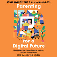 Parenting for a Digital Future: How Hopes and Fears about Technology Shape Children's Lives - Sonia Livingstone, Alicia Blum-Ross