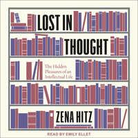 Lost in Thought: The Hidden Pleasures of an Intellectual Life - Zena Hitz