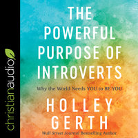 The Powerful Purpose of Introverts: Why the World Needs You to Be You - Holley Gerth