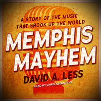 Memphis Mayhem: A Story of the Music That Shook Up the World - David A. Less