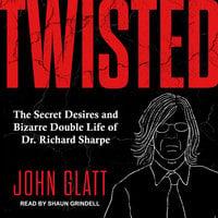Twisted: The Secret Desires and Bizarre Double Life of Dr. Richard Sharpe - John Glatt