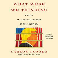 What Were We Thinking: A Brief Intellectual History of the Trump Era - Carlos Lozada