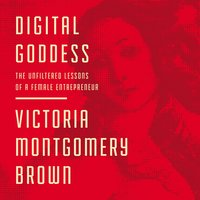 Digital Goddess: The Unfiltered Lessons of a Female Entrepreneur - Victoria R. Montgomery Brown