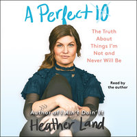 A Perfect 10: The Truth About Things I'm Not and Never Will Be - Heather Land