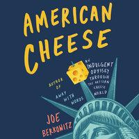 American Cheese: An Indulgent Odyssey Through the Artisan Cheese World - Joe Berkowitz