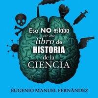 Eso no estaba en mi libro de historia de la ciencia - Eugenio Manuel Fernández