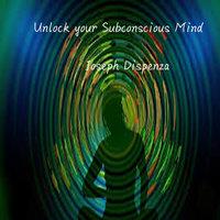 Unlock your Subconscious Mind - Joseph Dispenza