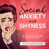 Social Anxiety and Shyness: Learn How to Build Self-Esteem, Improve Your Social Skills, and Overcome Fear, Shyness, and Social Anxiety - Susan Brighton