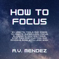 How to Focus: 54 Habits, Tools and Ideas to Create Superhuman Focus, Eliminate Distractions, Stop Procrastination and Achieve More With Less Work - A.V. Mendez